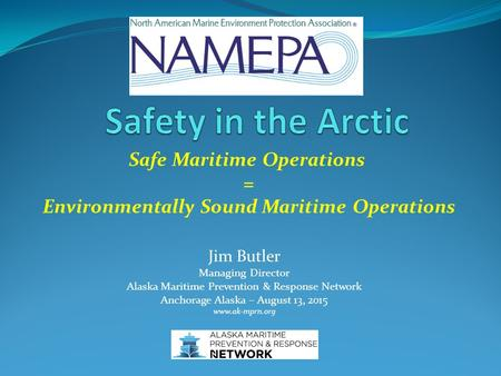 Safe Maritime Operations = Environmentally Sound Maritime Operations Jim Butler Managing Director Alaska Maritime Prevention & Response Network Anchorage.