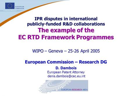 1 WIPO – Geneva – 25-26 April 2005 European Commission – Research DG D. Dambois European Patent Attorney IPR disputes in international.