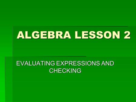 ALGEBRA LESSON 2 EVALUATING EXPRESSIONS AND CHECKING.