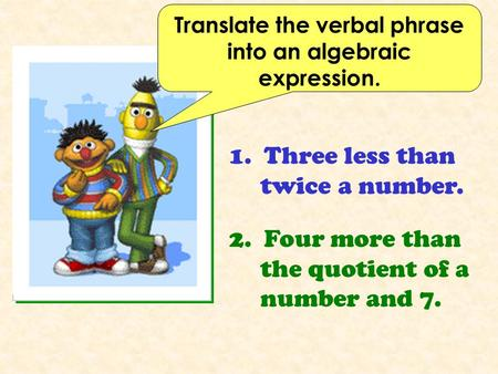 Translate the verbal phrase into an algebraic expression. 1. Three less than twice a number. 2. Four more than the quotient of a number and 7.