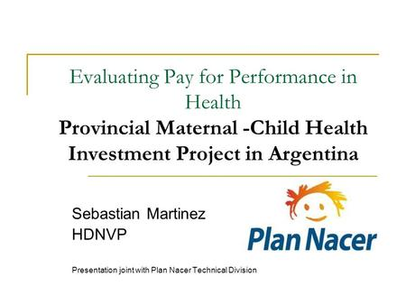Evaluating Pay for Performance in Health Provincial Maternal -Child Health Investment Project in Argentina Sebastian Martinez HDNVP Presentation joint.