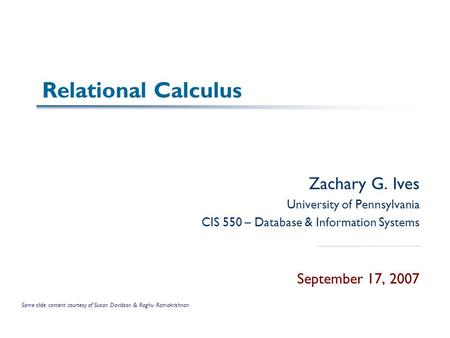 Relational Calculus Zachary G. Ives University of Pennsylvania CIS 550 – Database & Information Systems September 17, 2007 Some slide content courtesy.