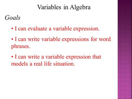 Variables in Algebra Goals I can evaluate a variable expression. I can write variable expressions for word phrases. I can write a variable expression that.