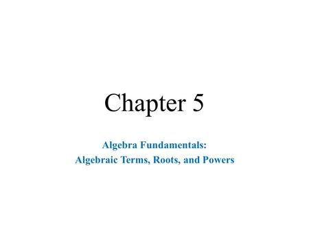 Chapter 5 Algebra Fundamentals: Algebraic Terms, Roots, and Powers.