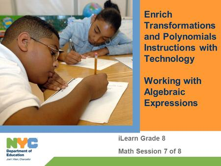 Enrich Transformations and Polynomials Instructions with Technology Working with Algebraic Expressions iLearn Grade 8 Math Session 7 of 8.