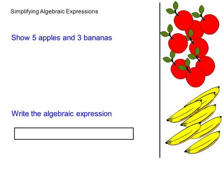 Simplifying Algebraic Expressions Show 5 apples and 3 bananas Write the algebraic expression.