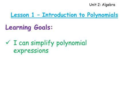 Unit 2: Algebra Lesson 1 – Introduction to Polynomials Learning Goals: I can simplify polynomial expressions.