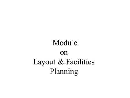 Module on Layout & Facilities Planning. 2 Operations Management: Layout & Facilities Planning In this module we will discuss: Layout types Employee &