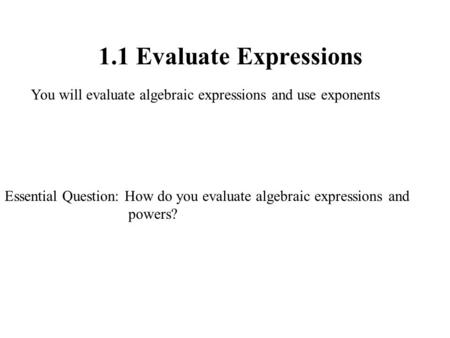 1.1 Evaluate Expressions You will evaluate algebraic expressions and use exponents Essential Question: How do you evaluate algebraic expressions and powers?