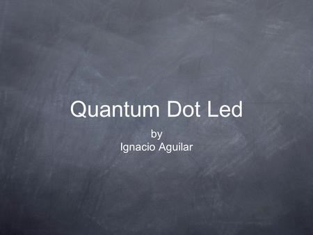 Quantum Dot Led by Ignacio Aguilar. Introduction Quantum dots are nanoscale semiconductor particles that possess optical properties. Their emission color.