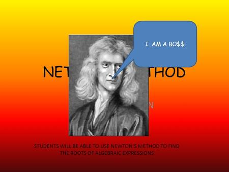 NETWONS METHOD DOING THAT JAWN I AM A BO$$ STUDENTS WILL BE ABLE TO USE NEWTON'S METHOD TO FIND THE ROOTS OF ALGEBRAIC EXPRESSIONS.