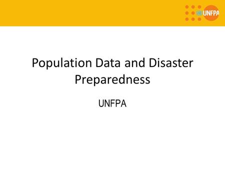 Population Data and Disaster Preparedness UNFPA. Population and Development: Data in Humanitarian settings UNFPA is committed to providing reliable population.