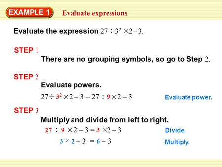 Divide. Evaluate power. 27 3 2 2 – 3 = 27 9 2 – 3 EXAMPLE 1 27 9 2 – 3 = 3 2 – 3 3 2 – 3 = 6 – 3 Multiply. Evaluate expressions Multiply and divide from.