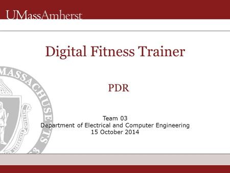Team 03 Department of Electrical and Computer Engineering 15 October 2014 Digital Fitness Trainer PDR.