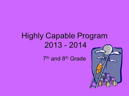 Highly Capable Program 2013 - 2014 7 th and 8 th Grade.
