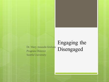 Engaging the Disengaged Dr. Mary Amanda Graham Program Director Seattle University.