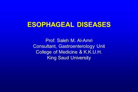 ESOPHAGEAL DISEASES Prof. Saleh M. Al-Amri Consultant, Gastroenterology Unit College of Medicine & K.K.U.H. King Saud University.