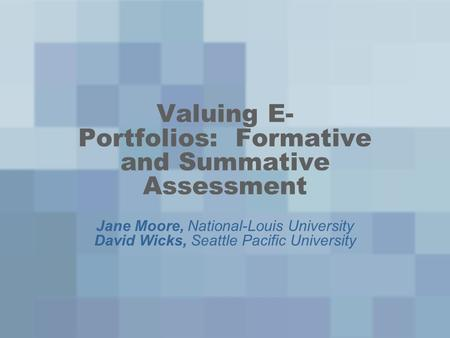 Valuing E- Portfolios: Formative and Summative Assessment Jane Moore, National-Louis University David Wicks, Seattle Pacific University.