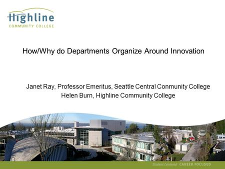 Helen Burn How/Why do Departments Organize Around Innovation Janet Ray, Professor Emeritus, Seattle Central Conmunity College Helen.