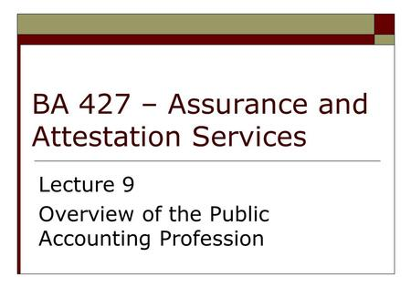 BA 427 – Assurance and Attestation Services Lecture 9 Overview of the Public Accounting Profession.