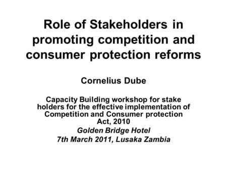 Role of Stakeholders in promoting competition and consumer protection reforms Cornelius Dube Capacity Building workshop for stake holders for the effective.