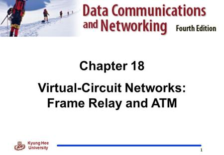 1 Kyung Hee University Chapter 18 Virtual-Circuit Networks: Frame Relay and ATM.