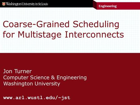 Engineering Jon Turner Computer Science & Engineering Washington University www.arl.wustl.edu/~jst Coarse-Grained Scheduling for Multistage Interconnects.