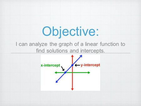 Objective: I can analyze the graph of a linear function to find solutions and intercepts.