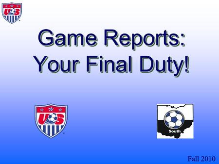 Fall 2010 Game Reports: Your Final Duty!. Fall 2010 When finished with this presentation the referee will know what a game report is and how it is prepared.