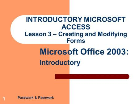 Pasewark & Pasewark Microsoft Office 2003: Introductory 1 INTRODUCTORY MICROSOFT ACCESS Lesson 3 – Creating and Modifying Forms.