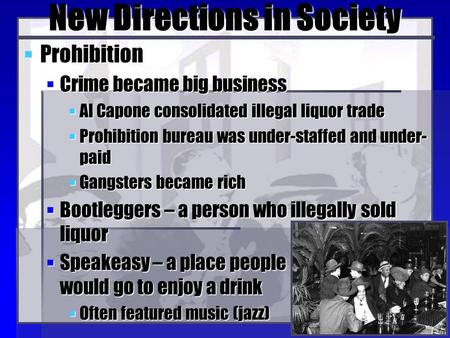 New Directions in Society  Prohibition  Crime became big business  Al Capone consolidated illegal liquor trade  Prohibition bureau was under-staffed.