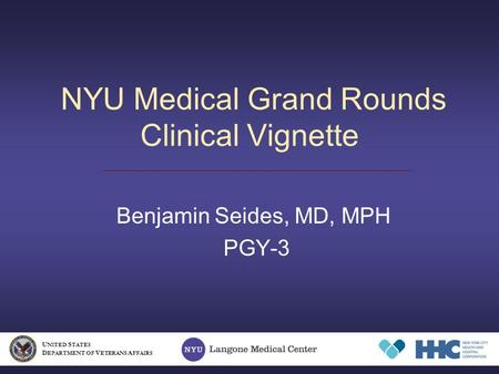NYU Medical Grand Rounds Clinical Vignette Benjamin Seides, MD, MPH PGY-3 U NITED S TATES D EPARTMENT OF V ETERANS A FFAIRS.