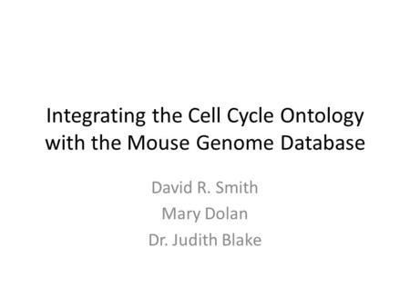 Integrating the Cell Cycle Ontology with the Mouse Genome Database David R. Smith Mary Dolan Dr. Judith Blake.