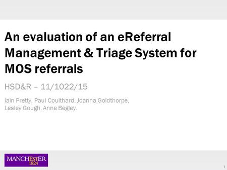 1 An evaluation of an eReferral Management & Triage System for MOS referrals HSD&R – 11/1022/15 Iain Pretty, Paul Coulthard, Joanna Goldthorpe, Lesley.