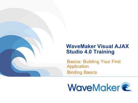 WaveMaker Visual AJAX Studio 4.0 Training Basics: Building Your First Application Binding Basics.