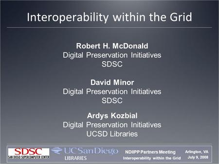 Interoperability within the Grid NDIIPP Partners Meeting Arlington, VA July 9, 2008 Interoperability within the Grid Robert H. McDonald Digital Preservation.
