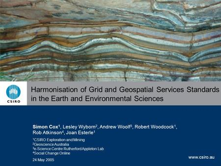 Www.csiro.au Harmonisation of Grid and Geospatial Services Standards in the Earth and Environmental Sciences Simon Cox 1, Lesley Wyborn 2, Andrew Woolf.