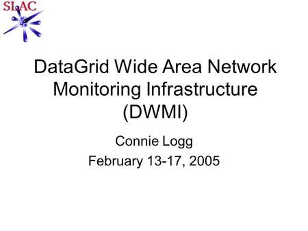DataGrid Wide Area Network Monitoring Infrastructure (DWMI) Connie Logg February 13-17, 2005.