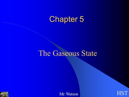 Chapter 5 The Gaseous State HST Mr. Watson. HST Mr. Watson Properties of Gases can be compressed exert pressure on whatever surrounds them expand into.