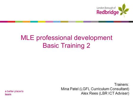 A better place to learn MLE professional development Basic Training 1 MLE professional development Basic Training 2 Trainers: Mina Patel (LGFL Curriculum.