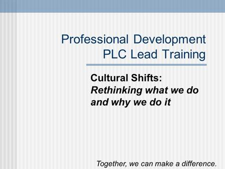 Professional Development PLC Lead Training Cultural Shifts: Rethinking what we do and why we do it Together, we can make a difference.