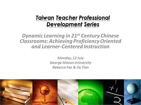 Dynamic Learning in 21 st Century Chinese Classrooms: Achieving Proficiency Oriented and Learner-Centered Instruction Monday, 12 July George Mason University.