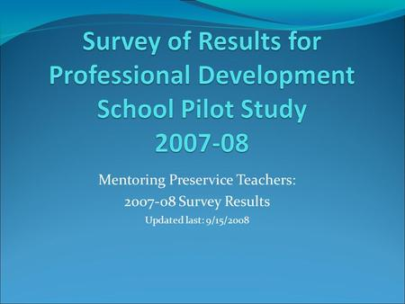 Mentoring Preservice Teachers: 2007-08 Survey Results Updated last: 9/15/2008.