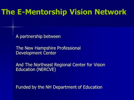 The E-Mentorship Vision Network A partnership between The New Hampshire Professional Development Center And The Northeast Regional Center for Vision Education.
