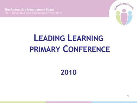 1 L EADING L EARNING PRIMARY C ONFERENCE 2010. 2 PROGRAMME 09:30 Welcome and Introduction The NIC Implementation Process 10:45 Coffee 11:15 Sharing Practice.
