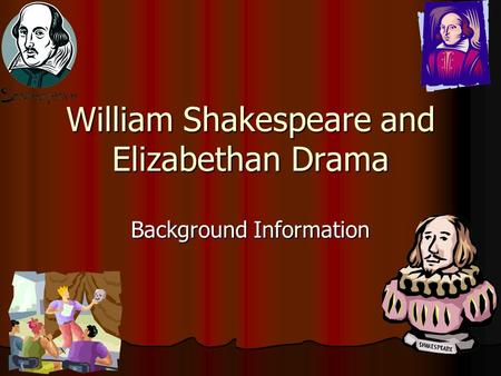 William Shakespeare and Elizabethan Drama Background Information.