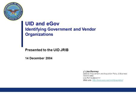 0 UID and eGov Identifying Government and Vendor Organizations Presented to the UID JRIB 14 December 2004 J. Lisa Romney Defense Procurement and Acquisition.