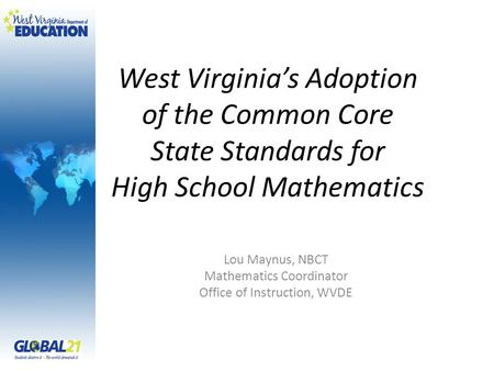 West Virginia's Adoption of the Common Core State Standards for High School Mathematics Lou Maynus, NBCT Mathematics Coordinator Office of Instruction,