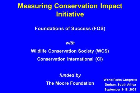 Measuring Conservation Impact Initiative World Parks Congress Durban, South Africa September 8-18, 2003 Foundations of Success (FOS) with Wildlife Conservation.