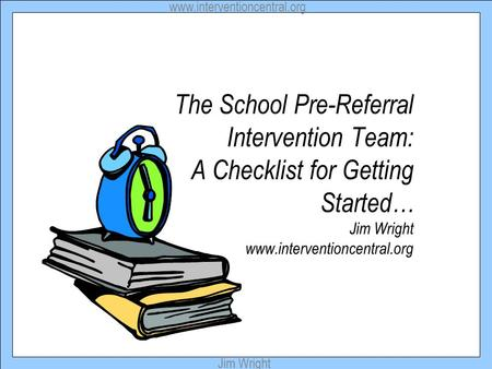 Www.interventioncentral.org Jim Wright The School Pre-Referral Intervention Team: A Checklist for Getting Started… Jim Wright www.interventioncentral.org.